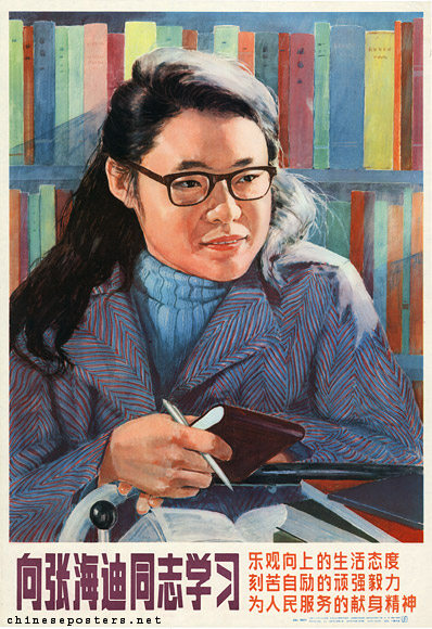 "The model status of Zhang Haidi (张海迪, Shandong Province, 1955), widely publicized in print and in propaganda posters from 1983 on, is an interesting one. Zhang Haidi, also known as Ling Ling, became a paraplegic at the age of five following four operations for the removal of tumors in her spine. When she received news that her illness was incurable, she was reported to have attempted to commit suicide by taking sleeping pills, an action usually considered as a betrayal of the revolution and as evidence of discontent with socialism and therefore as the act of a coward. She never went to school, but through diligent self-study, she learned to read books on politics, literature and medical science. She also learned foreign languages, including English, Japanese and German. She did not only function as a model because of her intellectual accomplishments or her devotion to serving others, but also because ""... In Lei Feng, Chinese youths had to reach for communism. In Zhang Haidi, communism reaches for Chinese youths."" [chineseposters.net]"